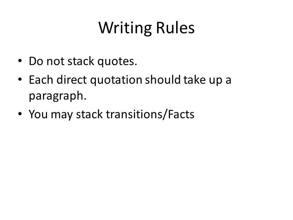 Writing Rules Do not stack quotes. Each direct quotation should take up a paragraph. You may stack transitions/Facts