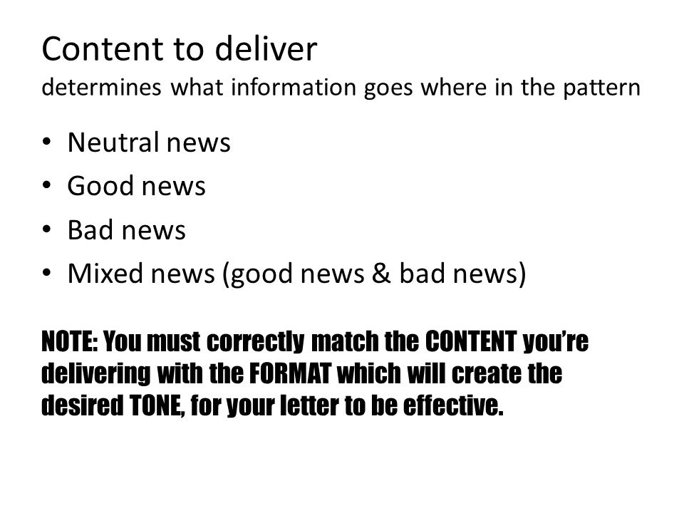 Content to deliver determines what information goes where in the pattern Neutral news Good news Bad news Mixed news (good news & bad news) NOTE: You must correctly match the CONTENT youre delivering with the FORMAT which will create the desired TONE, for your letter to be effective.