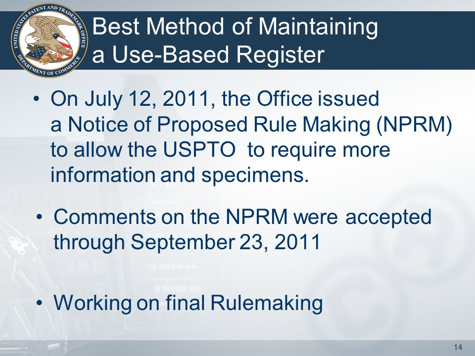 14 Best Method of Maintaining a Use-Based Register On July 12, 2011, the Office issued a Notice of Proposed Rule Making (NPRM) to allow the USPTO to require more information and specimens.