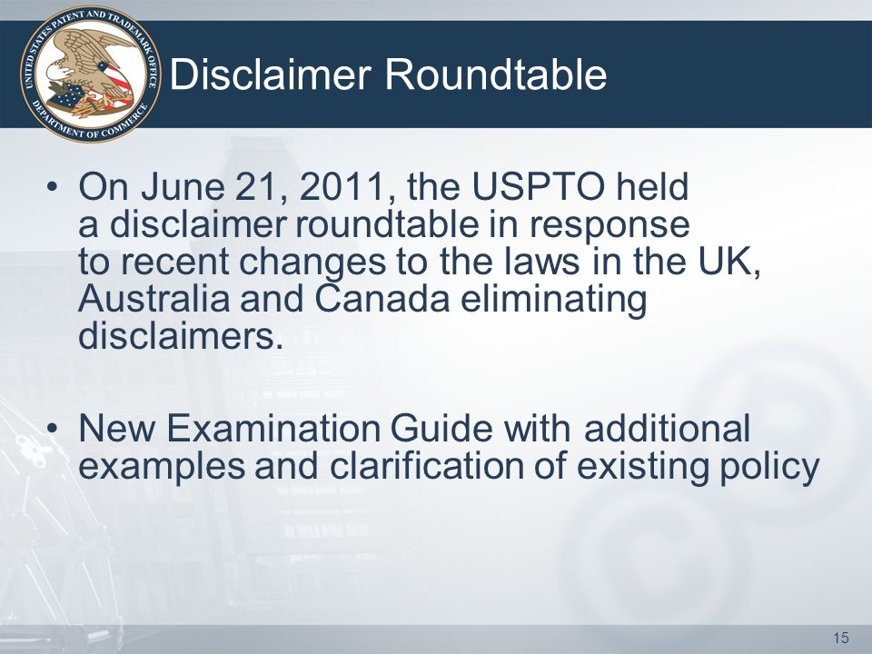 15 Disclaimer Roundtable On June 21, 2011, the USPTO held a disclaimer roundtable in response to recent changes to the laws in the UK, Australia and Canada eliminating disclaimers.