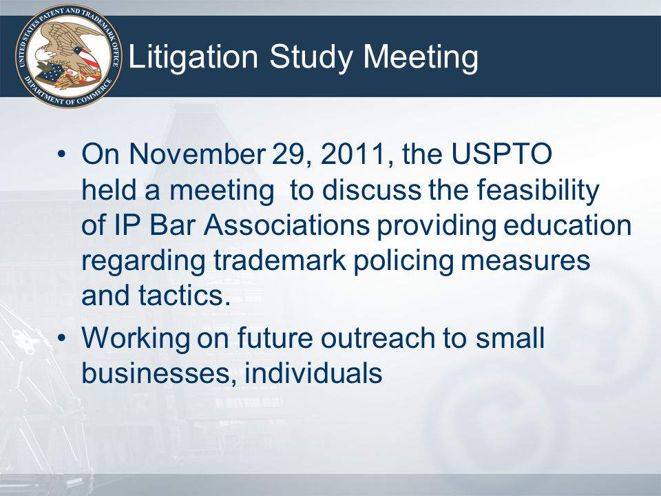 Litigation Study Meeting On November 29, 2011, the USPTO held a meeting to discuss the feasibility of IP Bar Associations providing education regarding trademark policing measures and tactics.