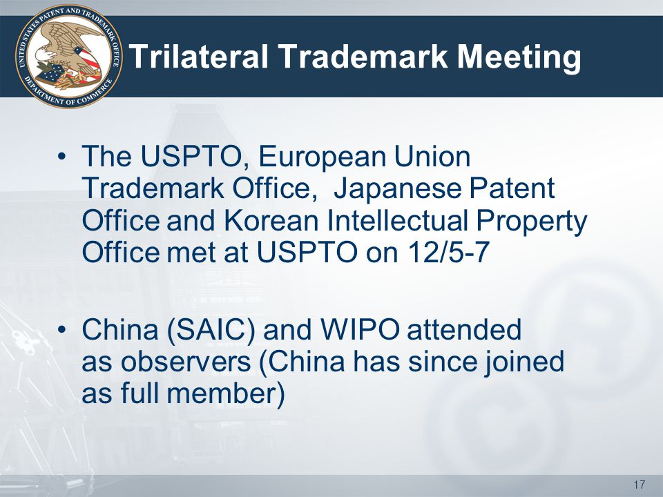 17 Trilateral Trademark Meeting The USPTO, European Union Trademark Office, Japanese Patent Office and Korean Intellectual Property Office met at USPTO on 12/5-7 China (SAIC) and WIPO attended as observers (China has since joined as full member)