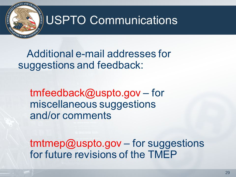 29 USPTO Communications Additional e-mail addresses for suggestions and feedback: tmfeedback@uspto.gov – for miscellaneous suggestions and/or comments tmtmep@uspto.gov – for suggestions for future revisions of the TMEP 29