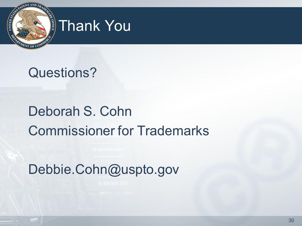 30 Thank You Questions Deborah S. Cohn Commissioner for Trademarks Debbie.Cohn@uspto.gov 30