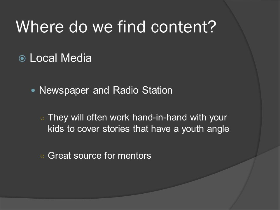 Where do we find content? Local Media Newspaper and Radio Station They will often work hand-in-hand with your kids to cover stories that have a youth
