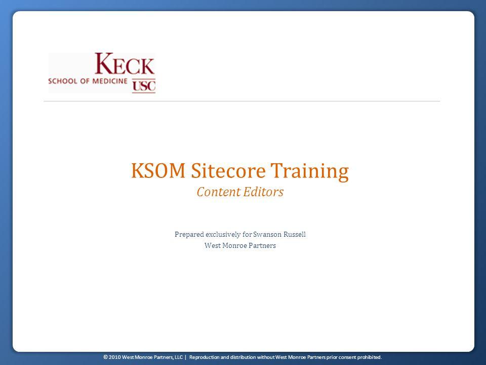 © 2010 West Monroe Partners, LLC | Reproduction and distribution without West Monroe Partners prior consent prohibited. KSOM Sitecore Training Content