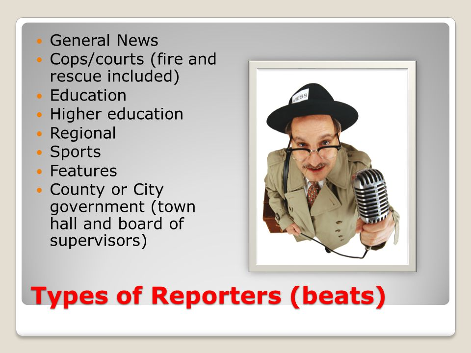 Types of Reporters (beats) General News Cops/courts (fire and rescue included) Education Higher education Regional Sports Features County or City gove