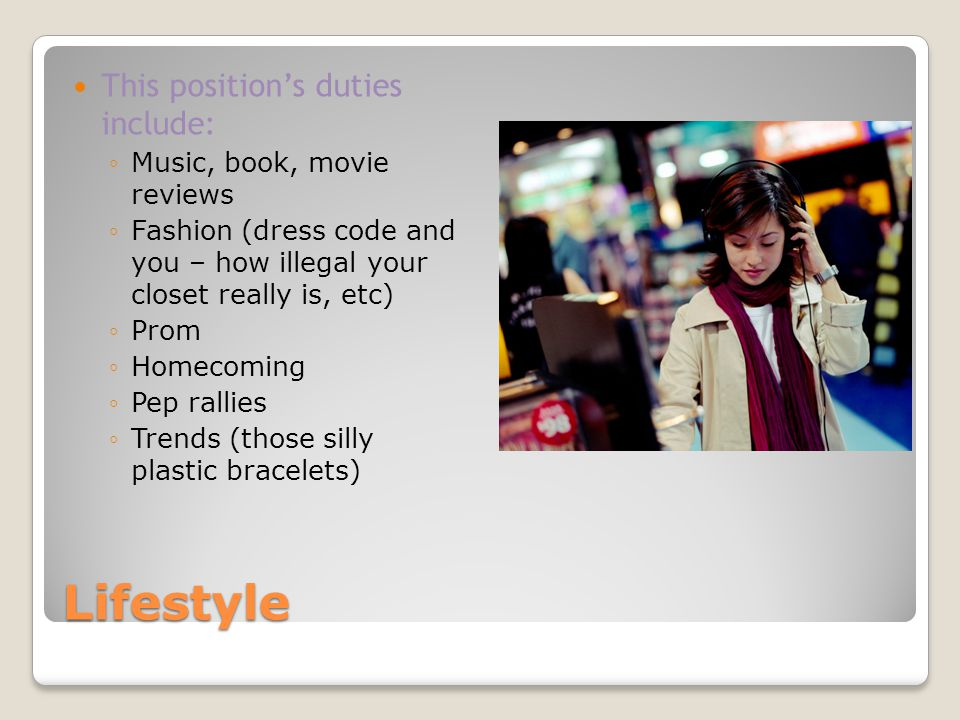 Lifestyle This positions duties include: Music, book, movie reviews Fashion (dress code and you – how illegal your closet really is, etc) Prom Homecom