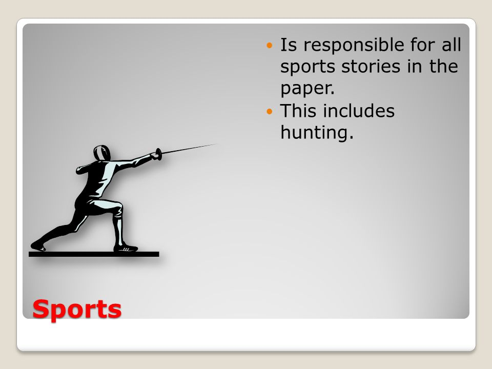 Sports Is responsible for all sports stories in the paper. This includes hunting.