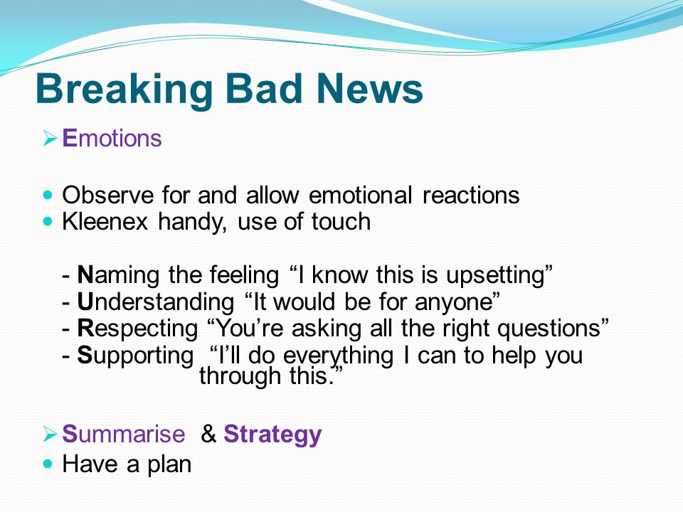 Breaking Bad News Emotions Observe for and allow emotional reactions Kleenex handy, use of touch - Naming the feeling I know this is upsetting - Understanding It would be for anyone - Respecting Youre asking all the right questions - Supporting Ill do everything I can to help you through this.