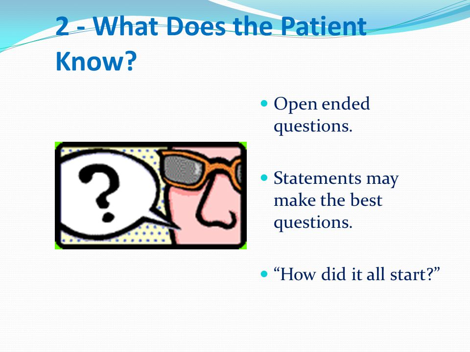 2 - What Does the Patient Know.Open ended questions.