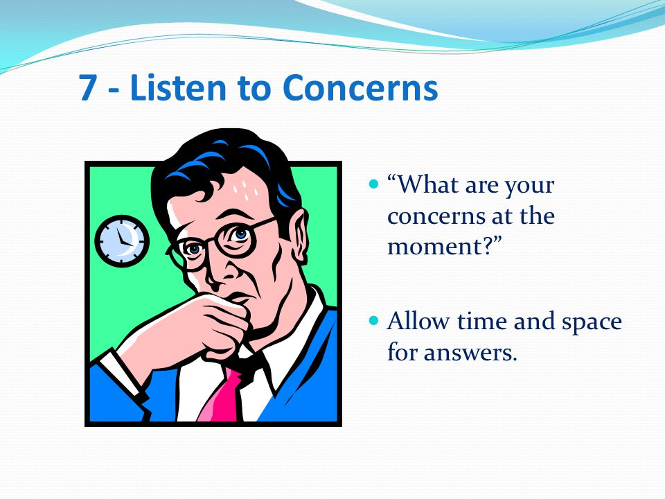 7 - Listen to Concerns What are your concerns at the moment? Allow time and space for answers.