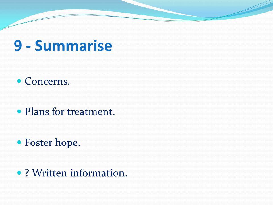 9 - Summarise Concerns. Plans for treatment. Foster hope. ? Written information.