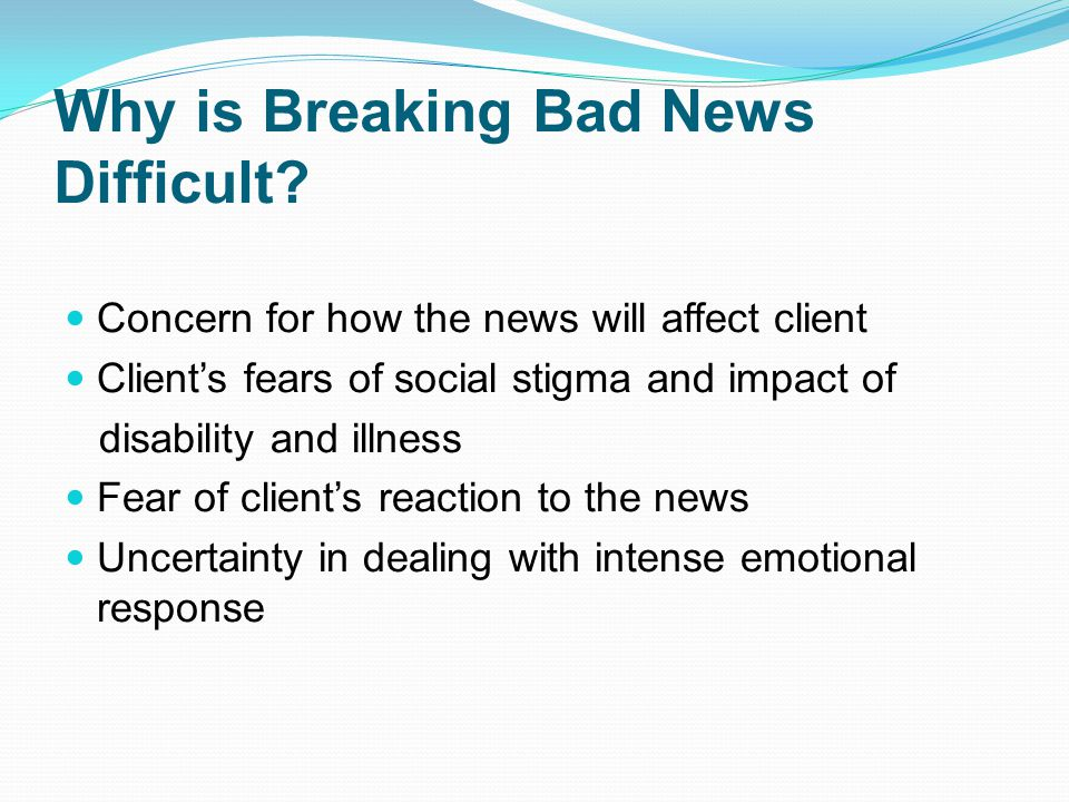 Why is Breaking Bad News Difficult? Concern for how the news will affect client Clients fears of social stigma and impact of disability and illness Fe
