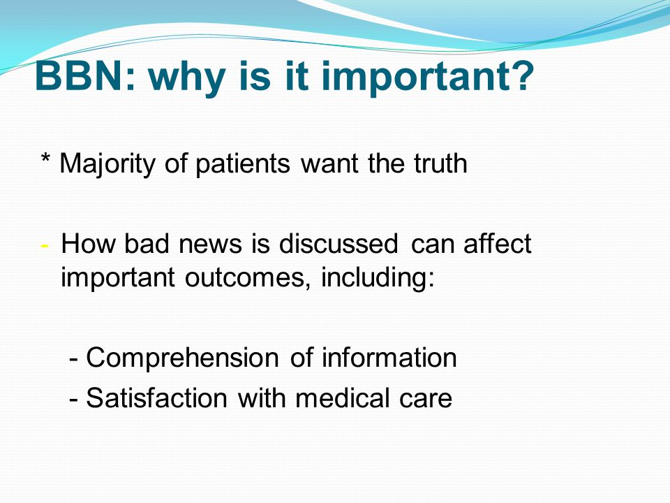 BBN: why is it important? * Majority of patients want the truth - How bad news is discussed can affect important outcomes, including: - Comprehension
