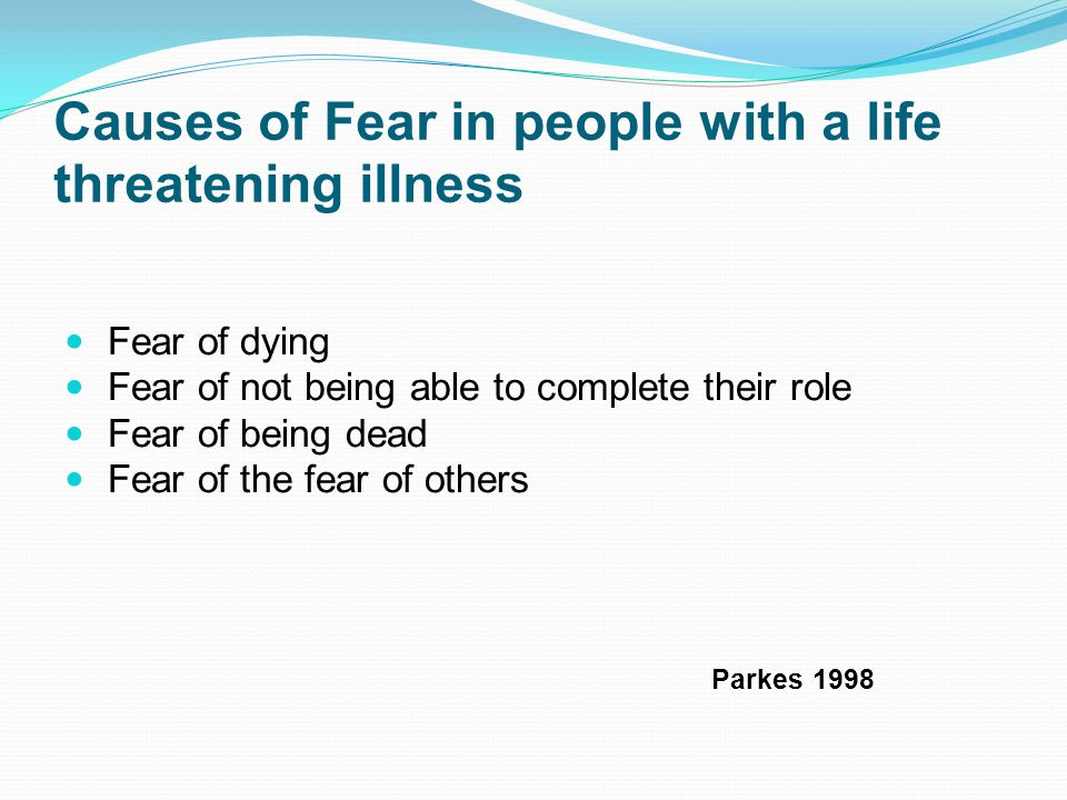 Causes of Fear in people with a life threatening illness Fear of dying Fear of not being able to complete their role Fear of being dead Fear of the fear of others Parkes 1998