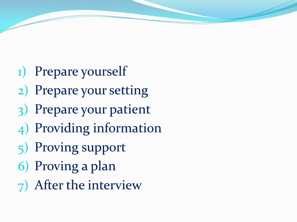 1) Prepare yourself 2) Prepare your setting 3) Prepare your patient 4) Providing information 5) Proving support 6) Proving a plan 7) After the interview