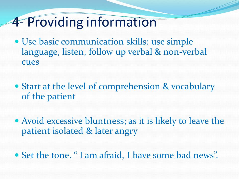 4- Providing information Use basic communication skills: use simple language, listen, follow up verbal & non-verbal cues Start at the level of comprehension & vocabulary of the patient Avoid excessive bluntness; as it is likely to leave the patient isolated & later angry Set the tone.