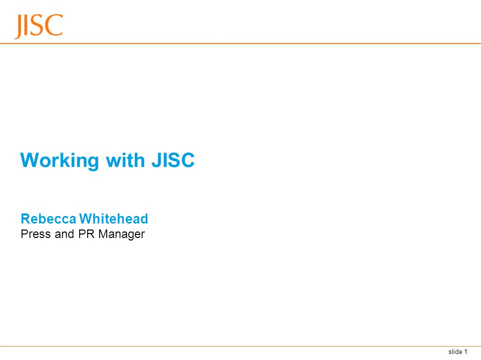 slide 1 Working with JISC Rebecca Whitehead Press and PR Manager