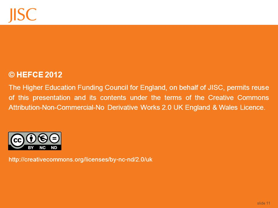 © HEFCE 2012 The Higher Education Funding Council for England, on behalf of JISC, permits reuse of this presentation and its contents under the terms of the Creative Commons Attribution-Non-Commercial-No Derivative Works 2.0 UK England & Wales Licence.