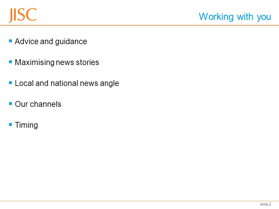 Working with you Advice and guidance Maximising news stories Local and national news angle Our channels Timing slide 2