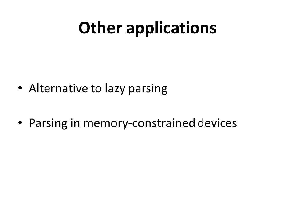 Other applications Alternative to lazy parsing Parsing in memory-constrained devices