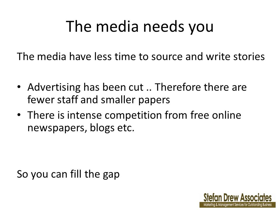 The media needs you The media have less time to source and write stories Advertising has been cut..