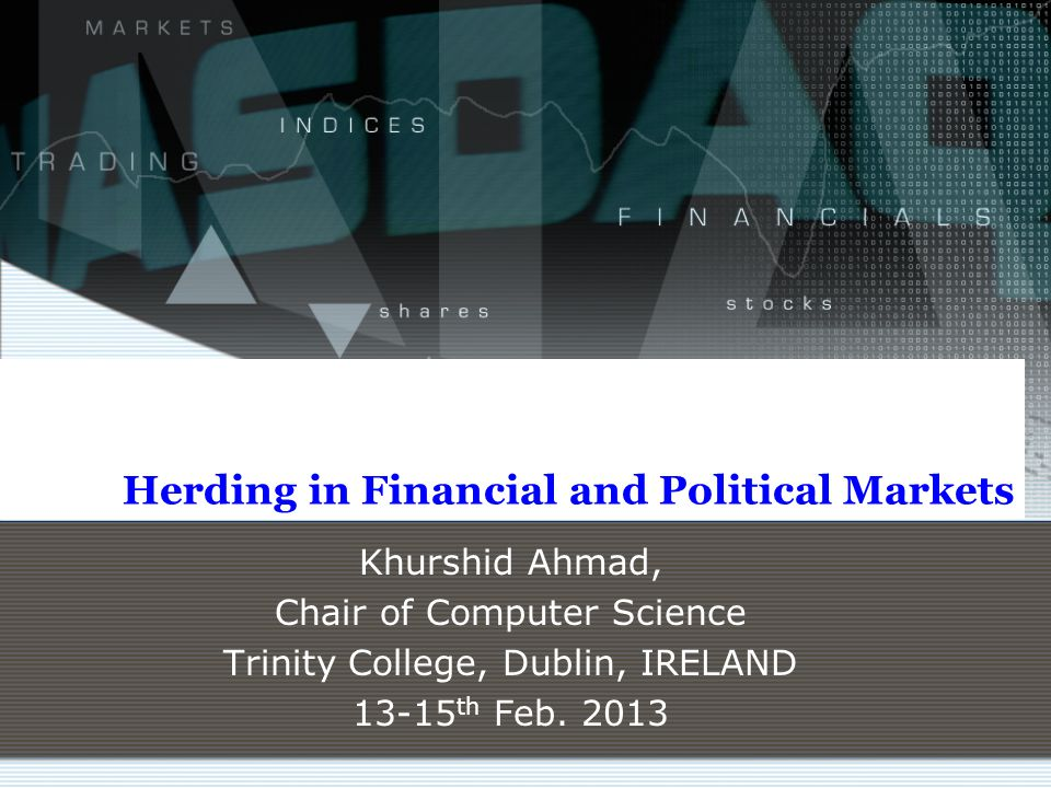Herding in Financial and Political Markets Khurshid Ahmad, Chair of Computer Science Trinity College, Dublin, IRELAND 13-15 th Feb. 2013