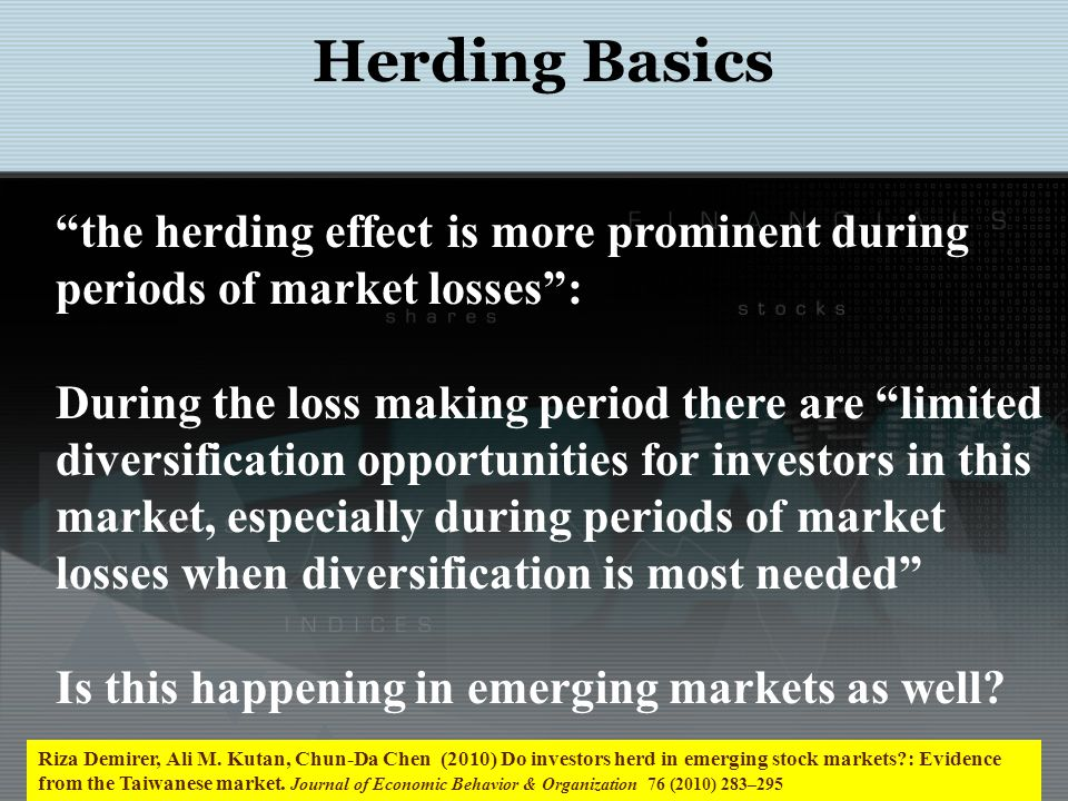 Herding Basics Riza Demirer, Ali M. Kutan, Chun-Da Chen (2010) Do investors herd in emerging stock markets?: Evidence from the Taiwanese market. Journ
