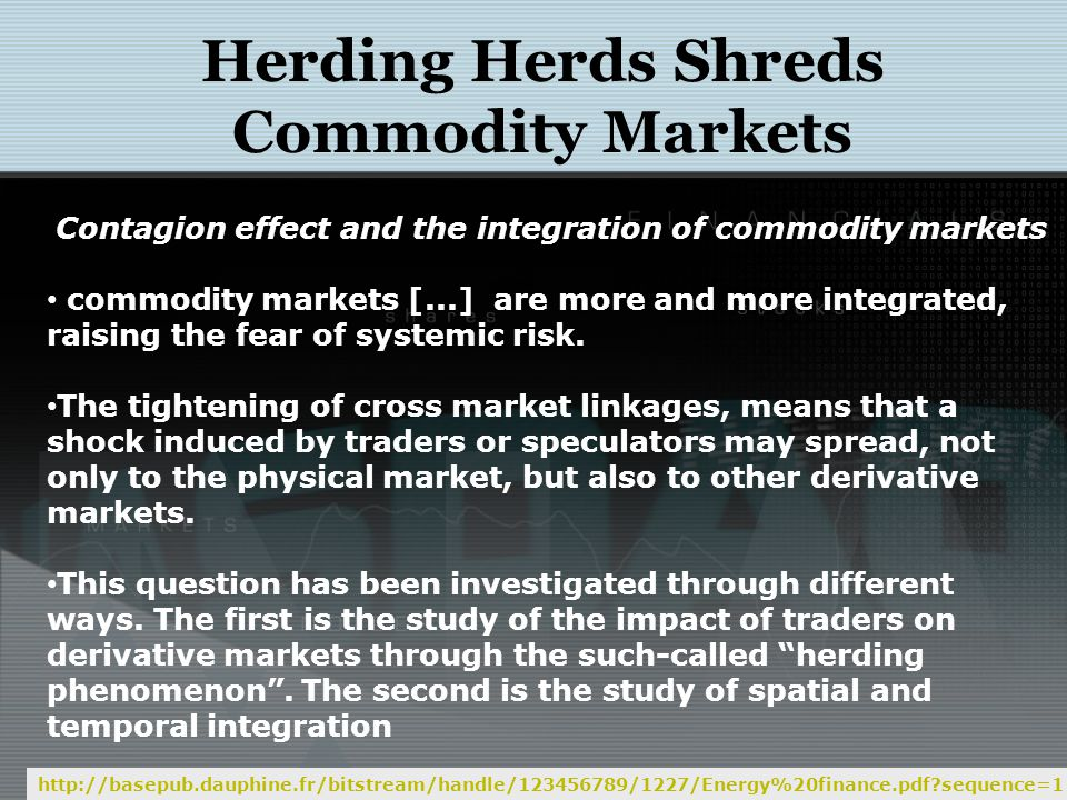 Herding Herds Shreds Commodity Markets http://basepub.dauphine.fr/bitstream/handle/123456789/1227/Energy%20finance.pdf sequence=1 Contagion effect and the integration of commodity markets commodity markets [...] are more and more integrated, raising the fear of systemic risk.