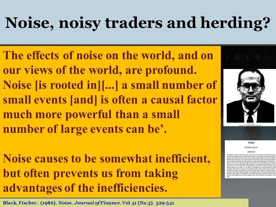 Noise, noisy traders and herding? Black, Fischer. (1986). Noise. Journal of Finance. Vol 41 (No.3). 529-541 The effects of noise on the world, and on