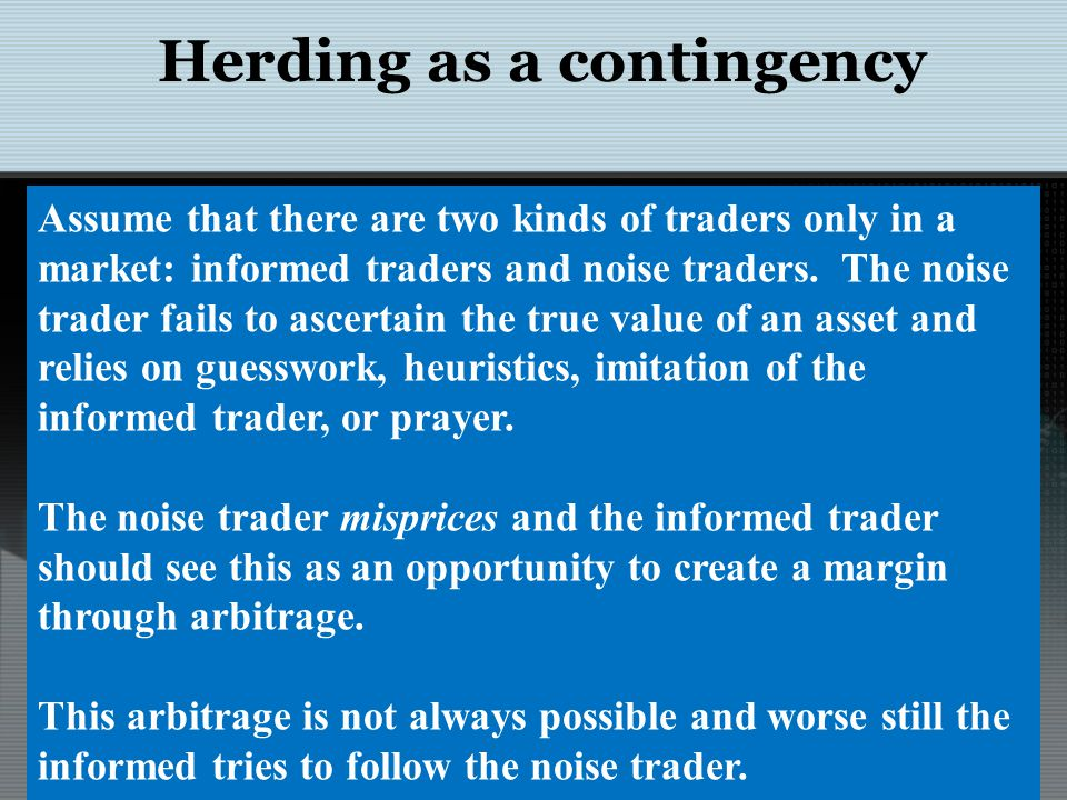 Herding as a contingency Assume that there are two kinds of traders only in a market: informed traders and noise traders. The noise trader fails to as