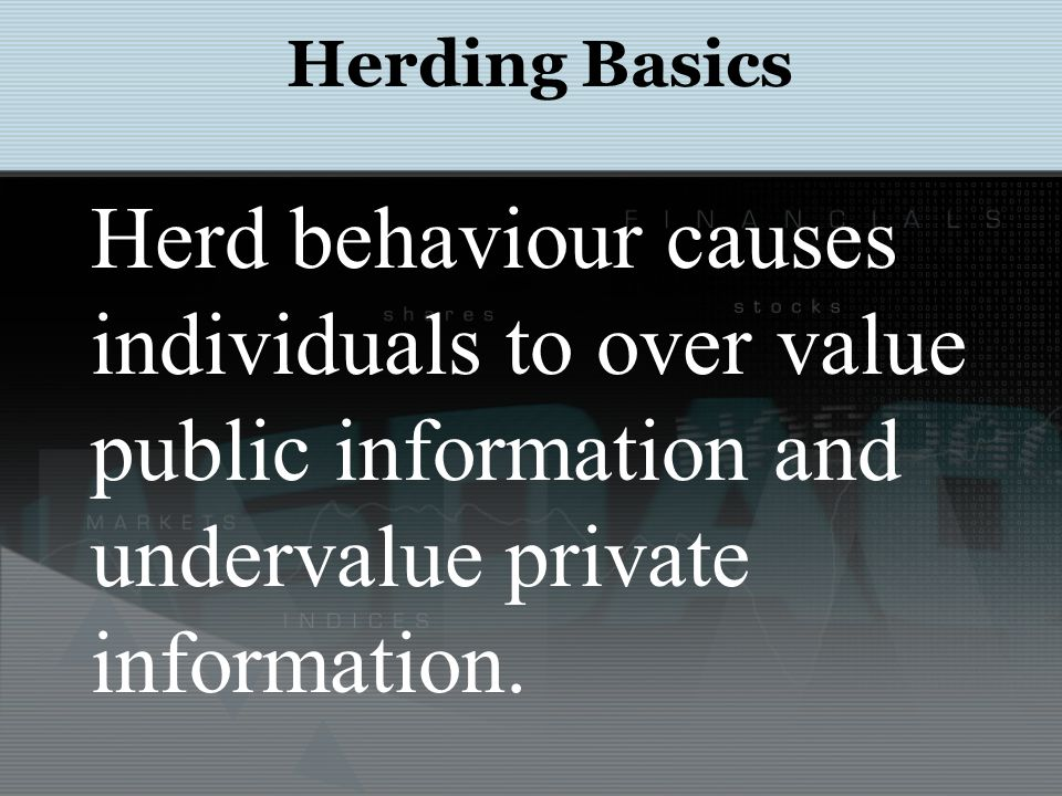 Herd behaviour causes individuals to over value public information and undervalue private information. Herding Basics