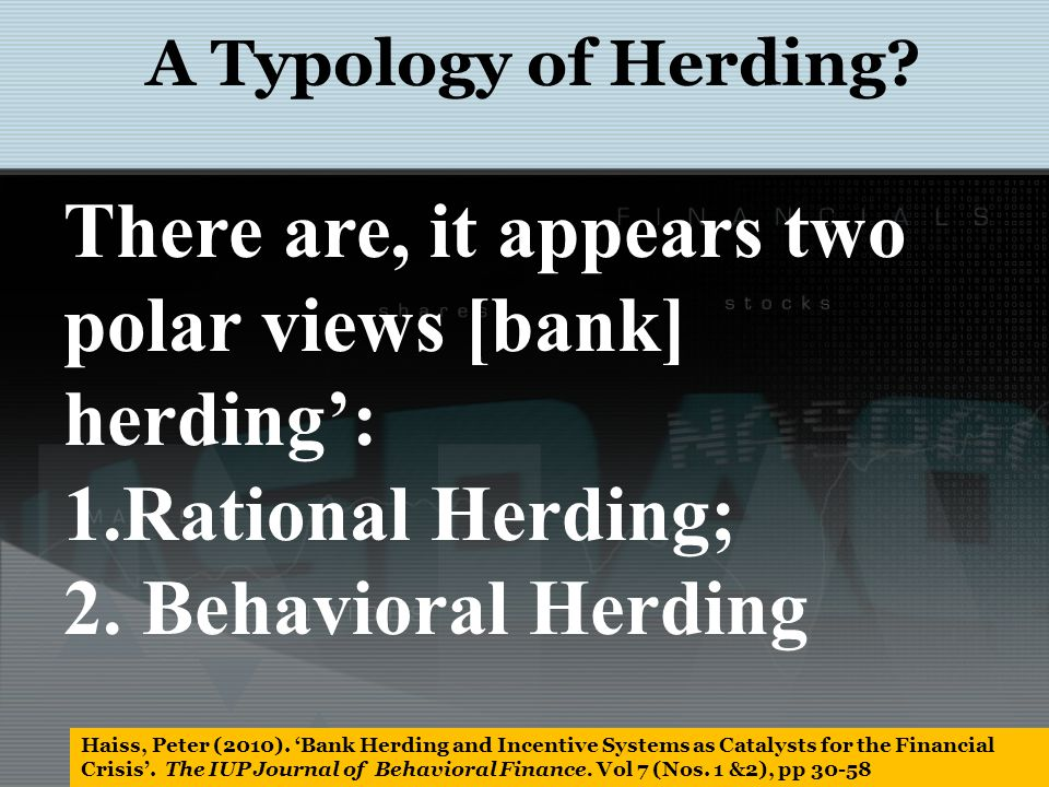 There are, it appears two polar views [bank] herding: 1.Rational Herding; 2. Behavioral Herding A Typology of Herding? Haiss, Peter (2010). Bank Herdi