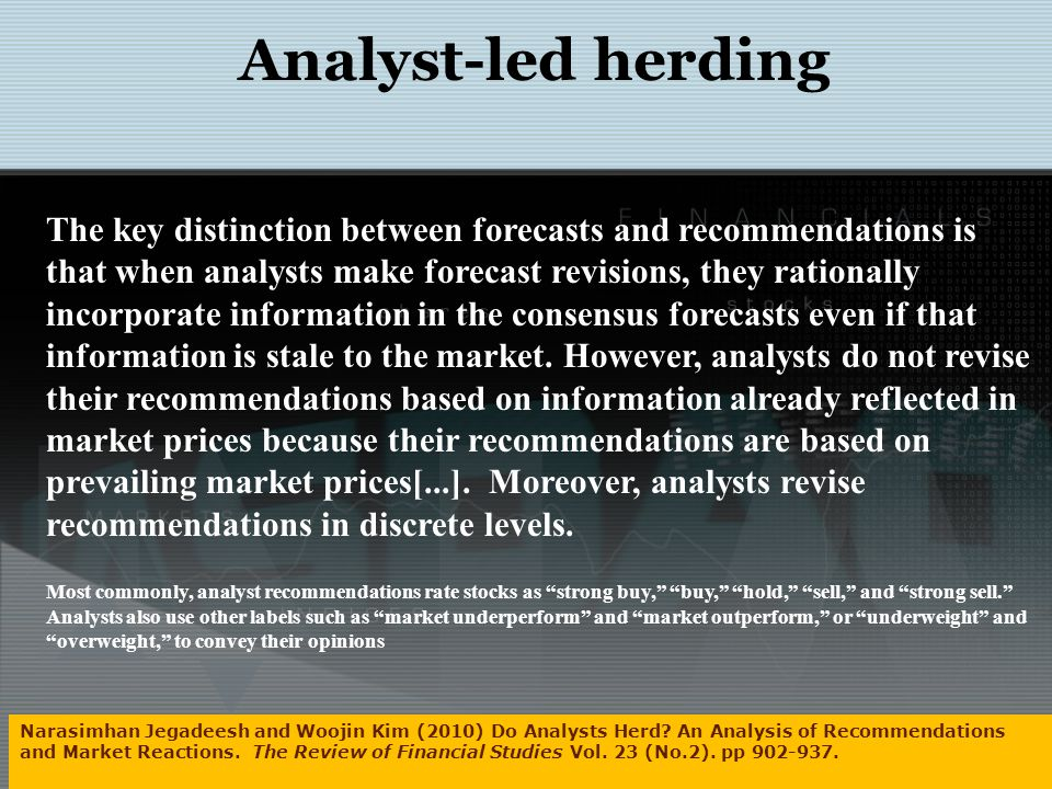 Analyst-led herding The key distinction between forecasts and recommendations is that when analysts make forecast revisions, they rationally incorporate information in the consensus forecasts even if that information is stale to the market.