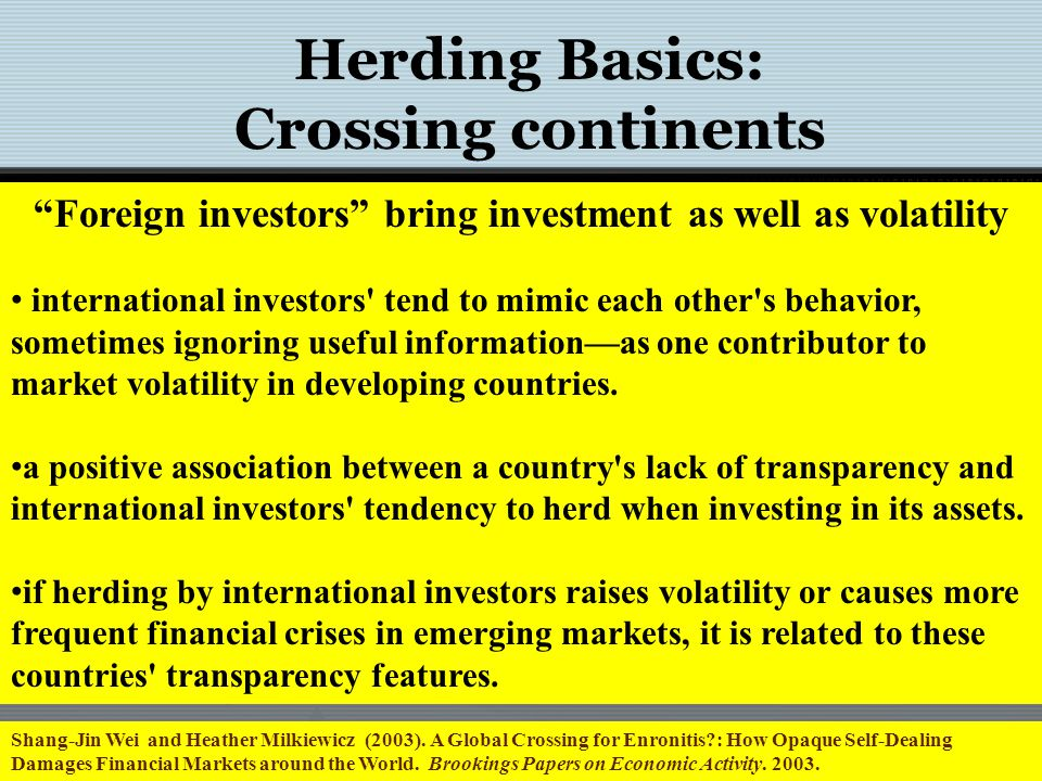 Herding Basics: Crossing continents Foreign investors bring investment as well as volatility international investors tend to mimic each other s behavior, sometimes ignoring useful informationas one contributor to market volatility in developing countries.