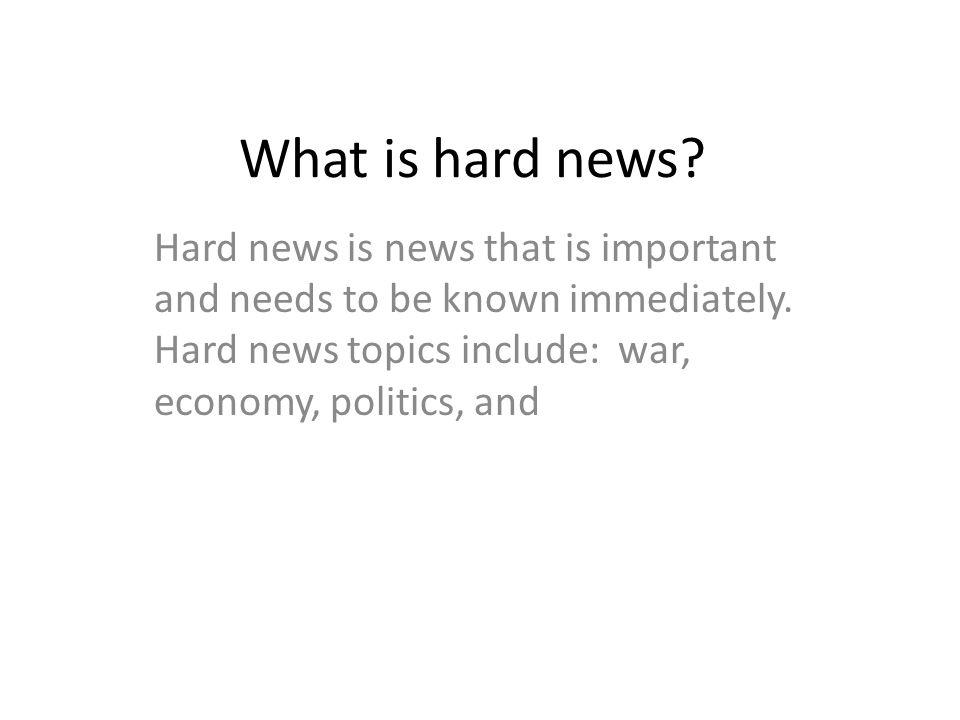 What is hard news. Hard news is news that is important and needs to be known immediately.