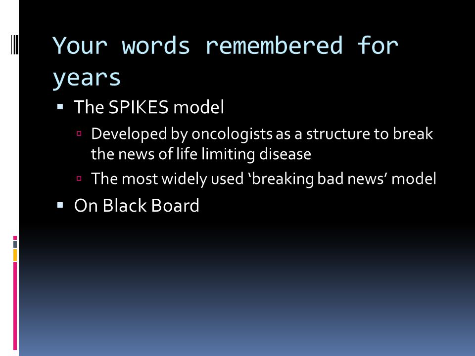 Your words remembered for years The SPIKES model Developed by oncologists as a structure to break the news of life limiting disease The most widely used breaking bad news model On Black Board