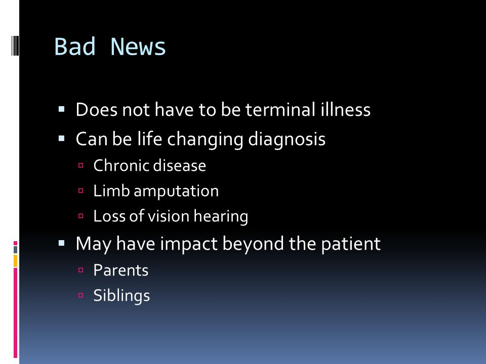 Bad News Does not have to be terminal illness Can be life changing diagnosis Chronic disease Limb amputation Loss of vision hearing May have impact beyond the patient Parents Siblings