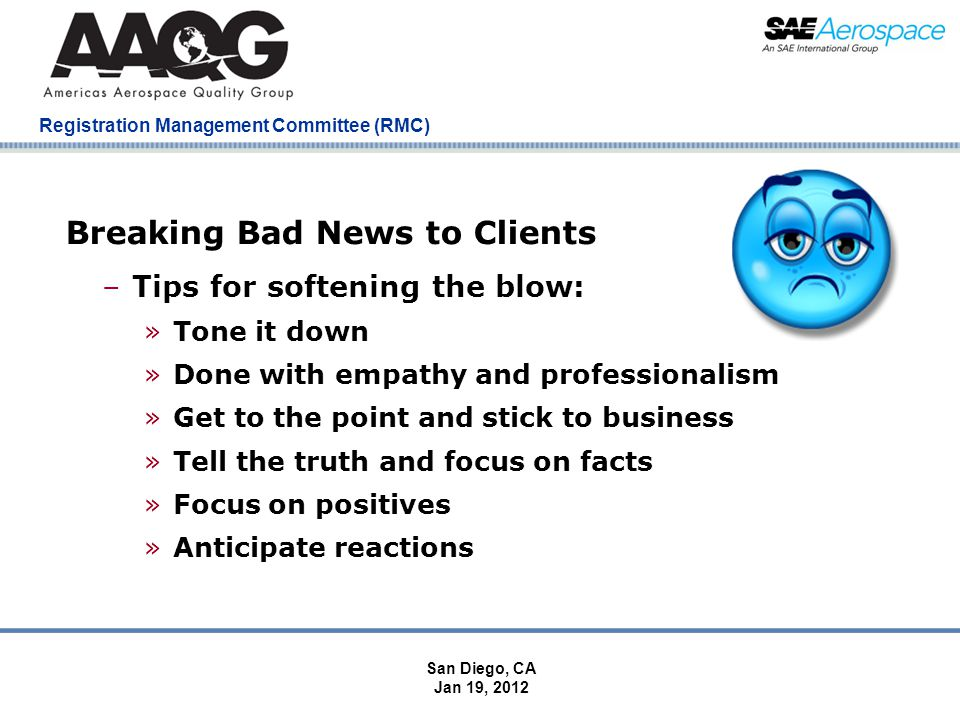 Company Confidential Registration Management Committee (RMC) Breaking Bad News to Clients –Tips for softening the blow: »Tone it down »Done with empathy and professionalism »Get to the point and stick to business »Tell the truth and focus on facts »Focus on positives »Anticipate reactions San Diego, CA Jan 19, 2012