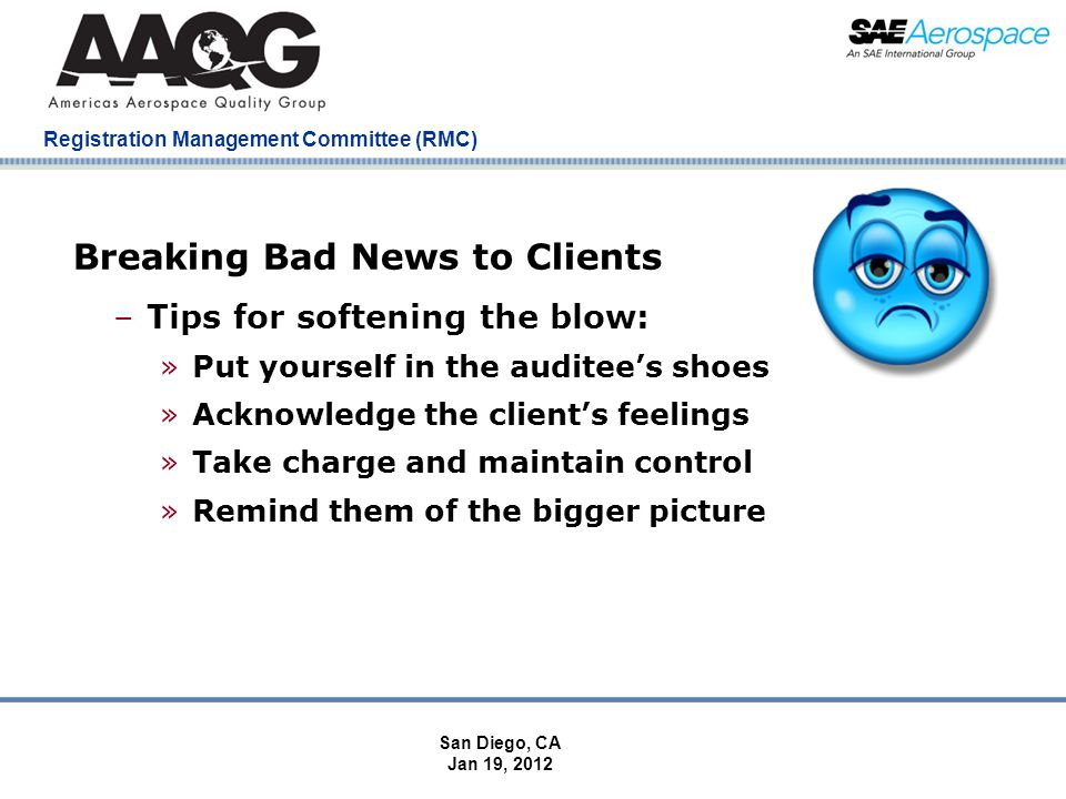 Company Confidential Registration Management Committee (RMC) Breaking Bad News to Clients –Tips for softening the blow: »Put yourself in the auditees shoes »Acknowledge the clients feelings »Take charge and maintain control »Remind them of the bigger picture San Diego, CA Jan 19, 2012