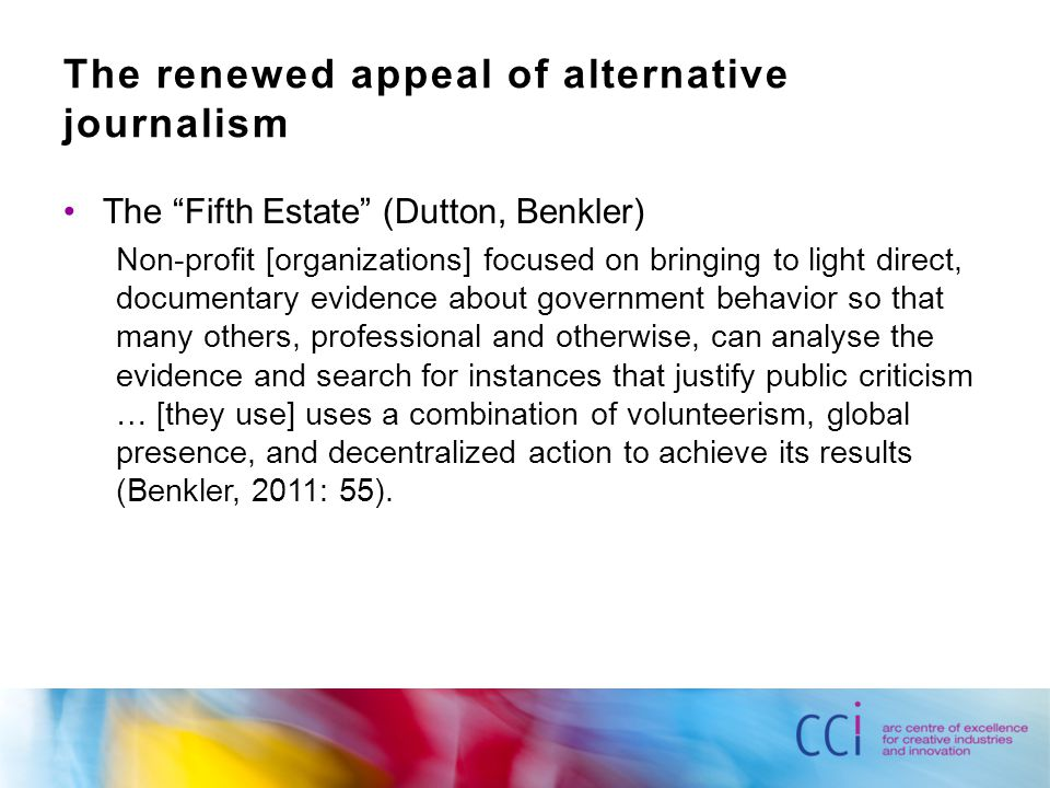 The renewed appeal of alternative journalism The Fifth Estate (Dutton, Benkler) Non-profit [organizations] focused on bringing to light direct, documentary evidence about government behavior so that many others, professional and otherwise, can analyse the evidence and search for instances that justify public criticism … [they use] uses a combination of volunteerism, global presence, and decentralized action to achieve its results (Benkler, 2011: 55).