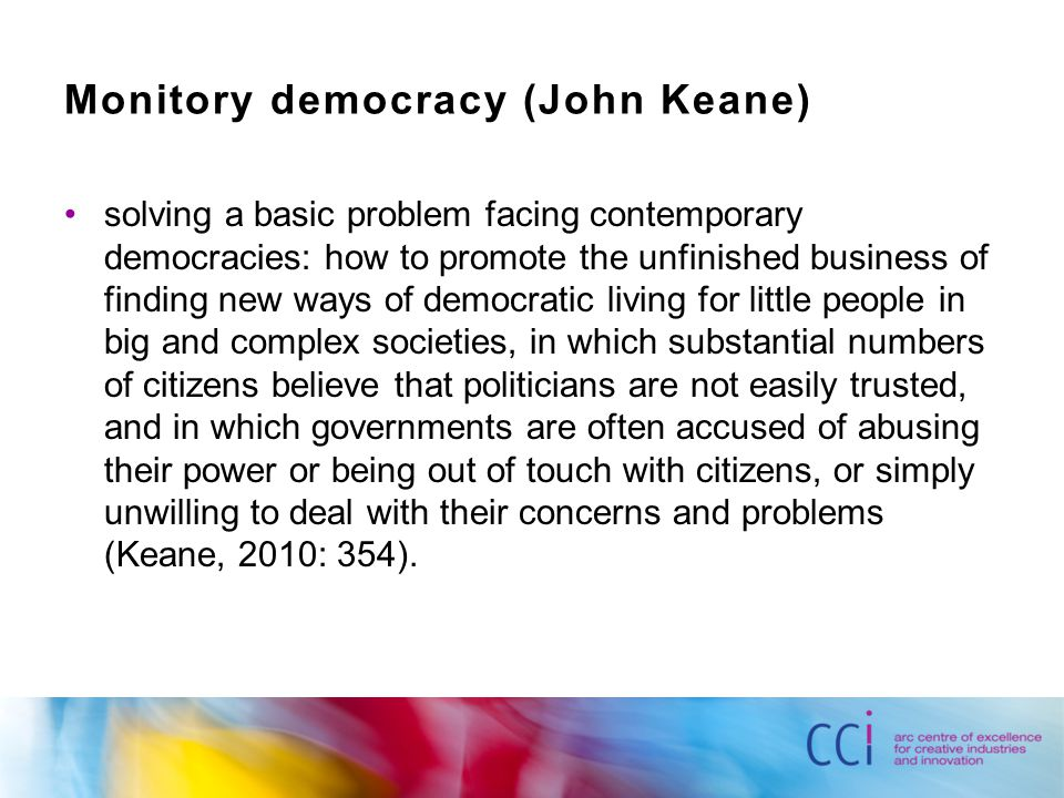 Monitory democracy (John Keane) solving a basic problem facing contemporary democracies: how to promote the unfinished business of finding new ways of democratic living for little people in big and complex societies, in which substantial numbers of citizens believe that politicians are not easily trusted, and in which governments are often accused of abusing their power or being out of touch with citizens, or simply unwilling to deal with their concerns and problems (Keane, 2010: 354).