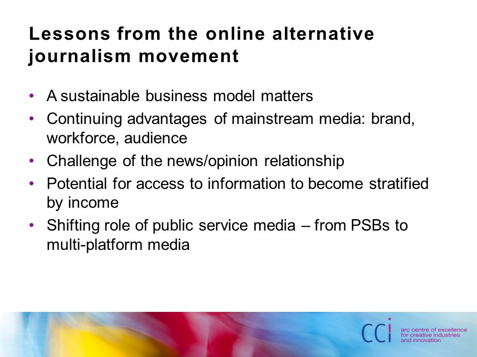 Lessons from the online alternative journalism movement A sustainable business model matters Continuing advantages of mainstream media: brand, workforce, audience Challenge of the news/opinion relationship Potential for access to information to become stratified by income Shifting role of public service media – from PSBs to multi-platform media