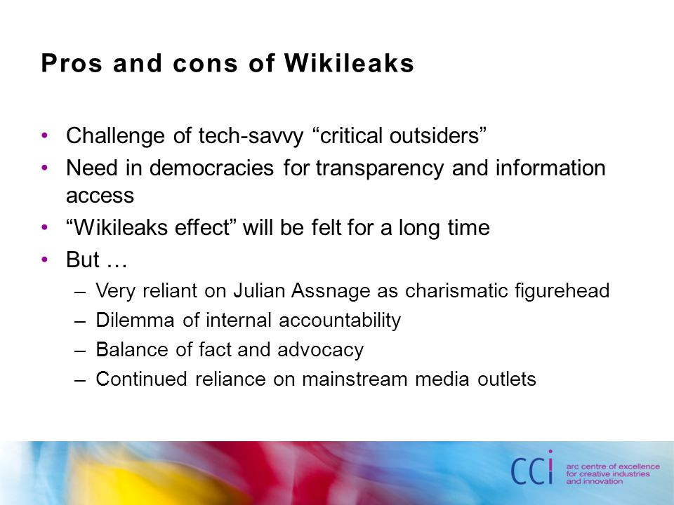 Pros and cons of Wikileaks Challenge of tech-savvy critical outsiders Need in democracies for transparency and information access Wikileaks effect will be felt for a long time But … –Very reliant on Julian Assnage as charismatic figurehead –Dilemma of internal accountability –Balance of fact and advocacy –Continued reliance on mainstream media outlets