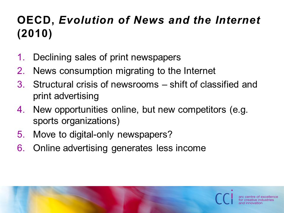 OECD, Evolution of News and the Internet (2010) 1.Declining sales of print newspapers 2.News consumption migrating to the Internet 3.Structural crisis of newsrooms – shift of classified and print advertising 4.New opportunities online, but new competitors (e.g.