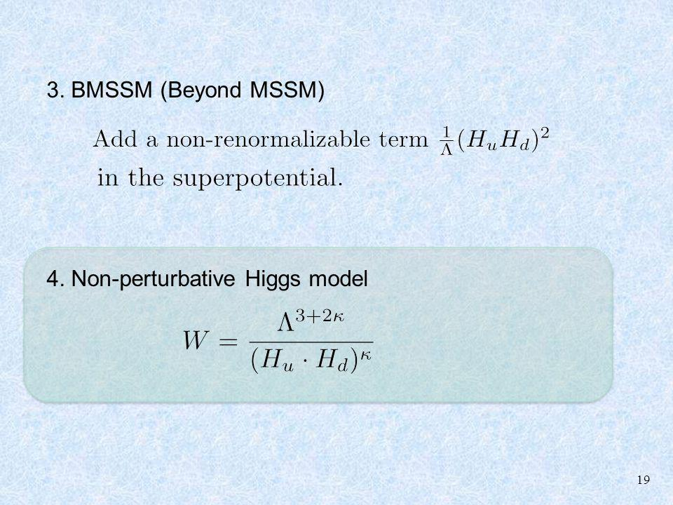 19 3. BMSSM (Beyond MSSM) 4. Non-perturbative Higgs model
