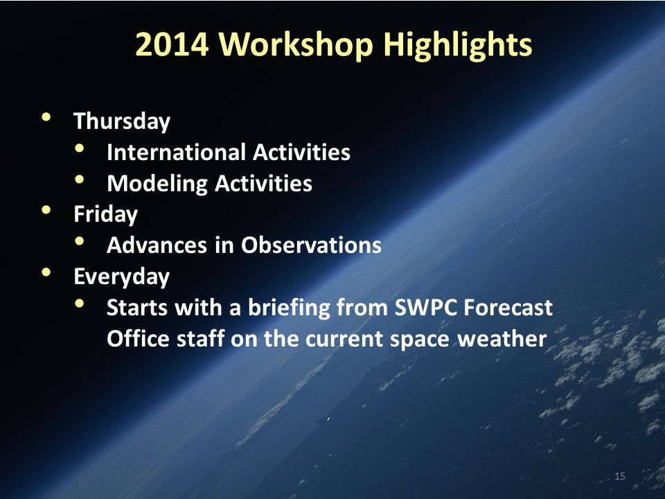 2014 Workshop Highlights Thursday International Activities Modeling Activities Friday Advances in Observations Everyday Starts with a briefing from SWPC Forecast Office staff on the current space weather 15