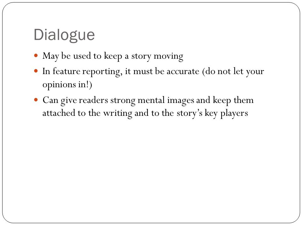 Dialogue May be used to keep a story moving In feature reporting, it must be accurate (do not let your opinions in!) Can give readers strong mental im