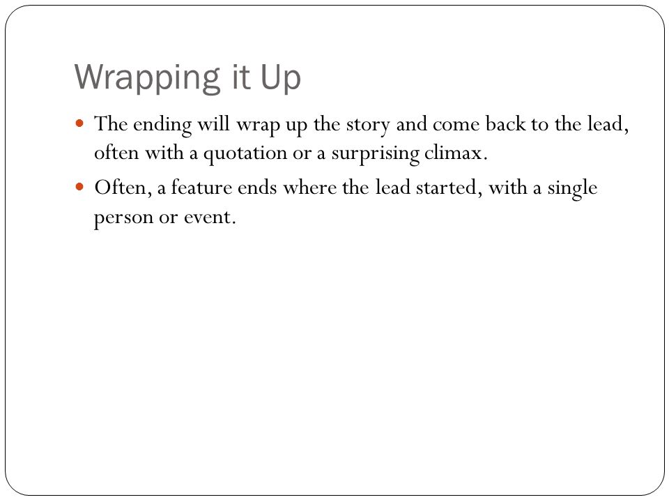 Wrapping it Up The ending will wrap up the story and come back to the lead, often with a quotation or a surprising climax. Often, a feature ends where